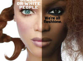There are no black or white people, we're all fleshtone.