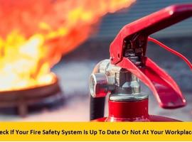 Check If Your Fire Safety System Is Up To Date Or Not At Your Workplace